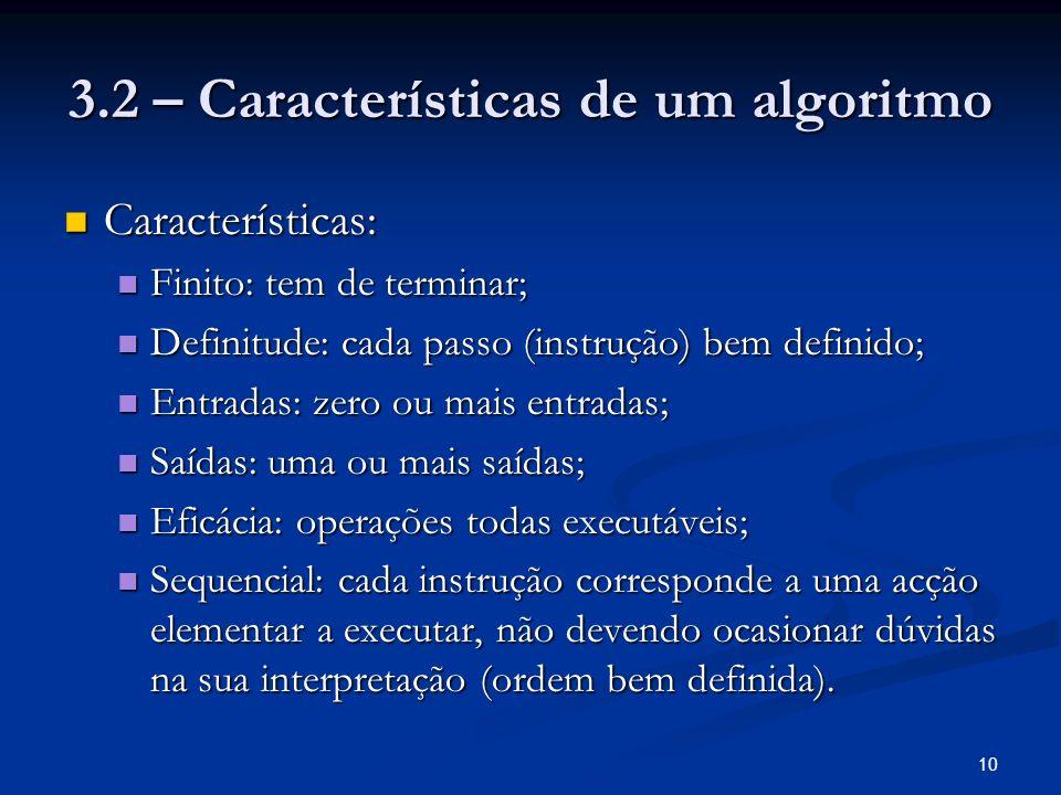 10 3.2 – Características de um algoritmo Características: Características: Finito: tem de terminar; Finito: tem de terminar; Definitude: cada passo (i
