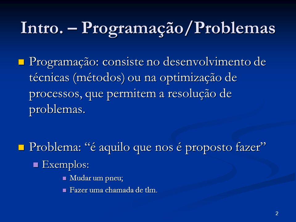 2 Intro. – Programação/Problemas Programação: consiste no desenvolvimento de técnicas (métodos) ou na optimização de processos, que permitem a resoluç