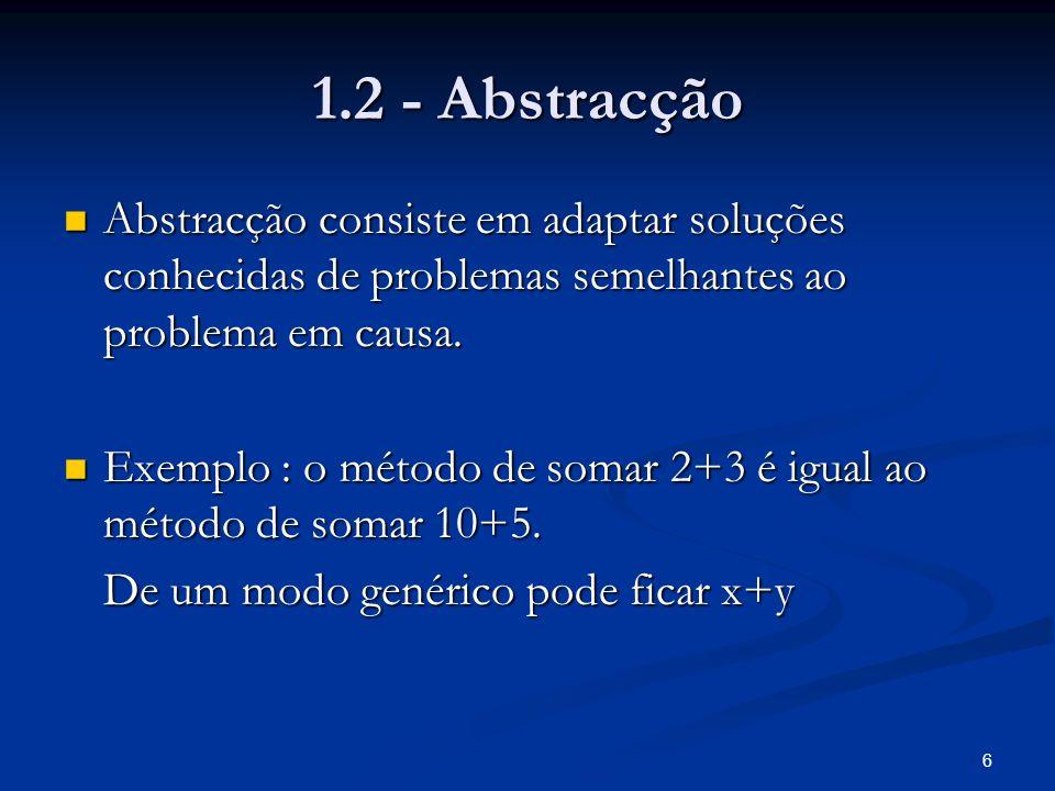 6 1.2 - Abstracção Abstracção consiste em adaptar soluções conhecidas de problemas semelhantes ao problema em causa. Abstracção consiste em adaptar so