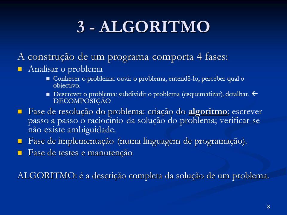 8 3 - ALGORITMO A construção de um programa comporta 4 fases: Analisar o problema Conhecer o problema: ouvir o problema, entendê-lo, perceber qual o o