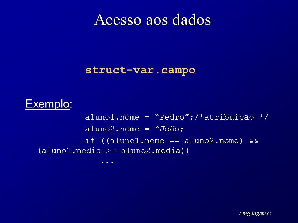 Linguagem C Acesso aos dados struct-var.campo Exemplo: aluno1.nome = Pedro;/*atribuição */ aluno2.nome = João; if ((aluno1.nome == aluno2.nome) && (al