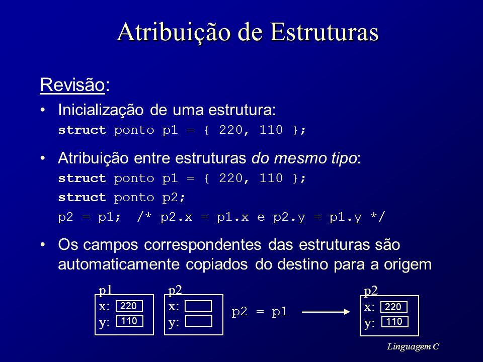 Linguagem C Atribuição de Estruturas Revisão: Inicialização de uma estrutura: struct ponto p1 = { 220, 110 }; Atribuição entre estruturas do mesmo tip