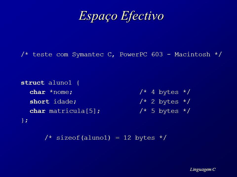 Linguagem C Espaço Efectivo /* teste com Symantec C, PowerPC 603 - Macintosh */ struct aluno1 { char *nome; /* 4 bytes */ short idade;/* 2 bytes */ ch
