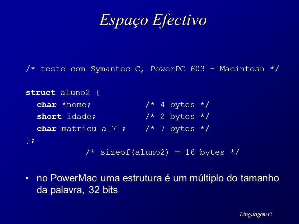 Linguagem C Espaço Efectivo /* teste com Symantec C, PowerPC 603 - Macintosh */ struct aluno2 { char *nome;/* 4 bytes */ short idade;/* 2 bytes */ cha