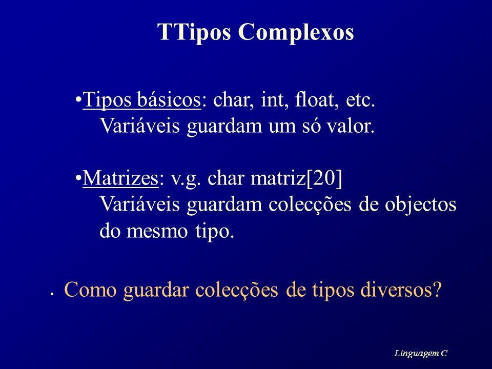 Linguagem C TTipos Complexos Tipos básicos: char, int, float, etc. Variáveis guardam um só valor. Matrizes: v.g. char matriz[20] Variáveis guardam col