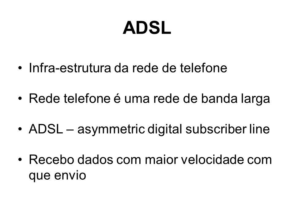ADSL Infra-estrutura da rede de telefone Rede telefone é uma rede de banda larga ADSL – asymmetric digital subscriber line Recebo dados com maior velo