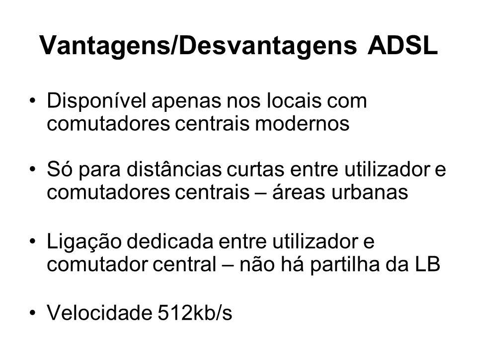 Vantagens/Desvantagens ADSL Disponível apenas nos locais com comutadores centrais modernos Só para distâncias curtas entre utilizador e comutadores ce
