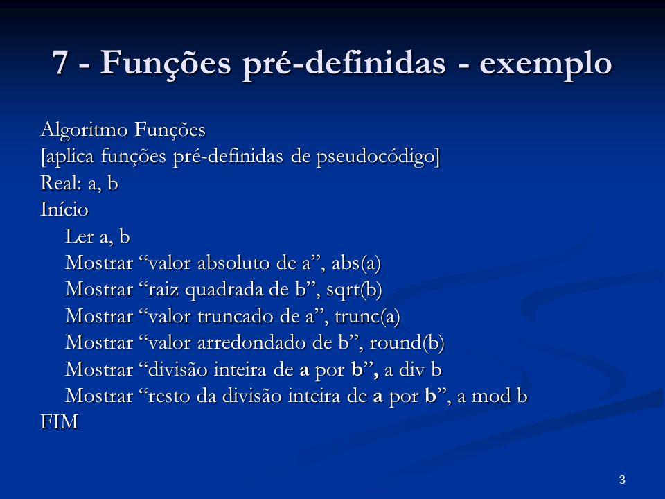 3 7 - Funções pré-definidas - exemplo Algoritmo Funções [aplica funções pré-definidas de pseudocódigo] Real: a, b Início Ler a, b Mostrar valor absolu