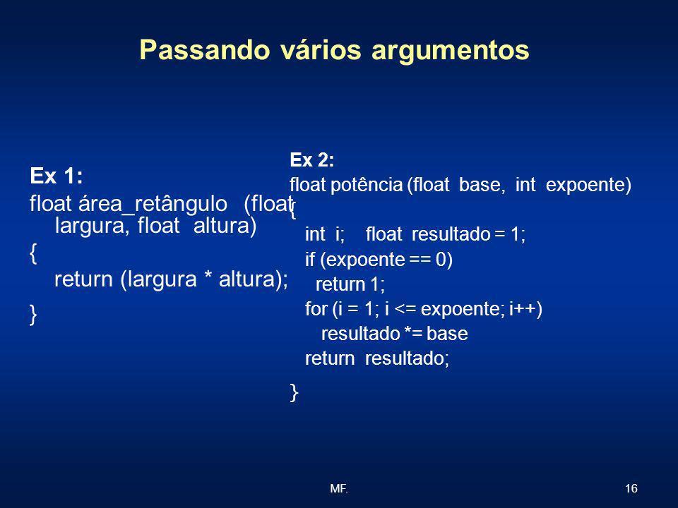 16MF. Passando vários argumentos Ex 1: float área_retângulo (float largura, float altura) { return (largura * altura); } Ex 2: float potência (float b