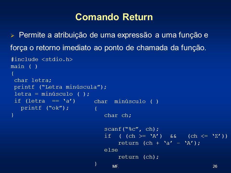 26MF. Comando Return Permite a atribuição de uma expressão a uma função e força o retorno imediato ao ponto de chamada da função. #include main ( ) {