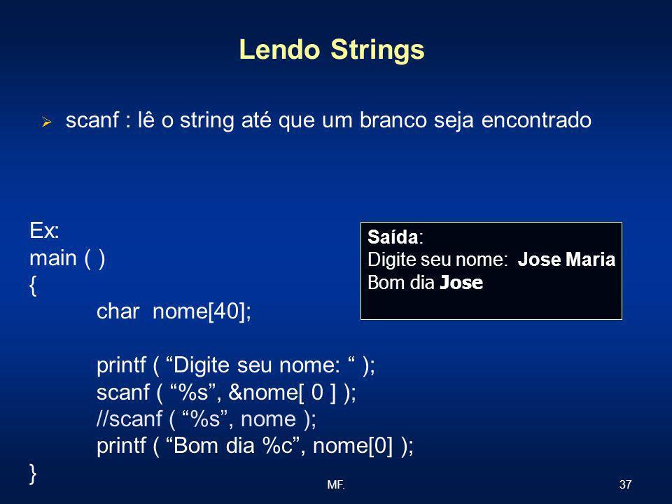37MF. Lendo Strings scanf : lê o string até que um branco seja encontrado Ex: main ( ) { char nome[40]; printf ( Digite seu nome: ); scanf ( %s, &nome