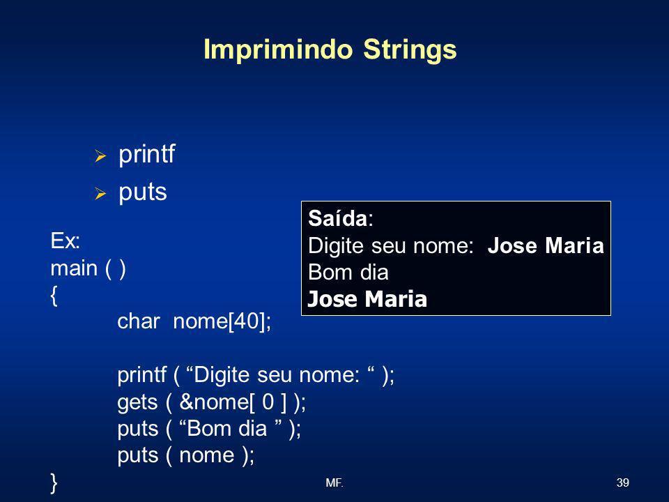 39MF. Imprimindo Strings printf puts Ex: main ( ) { char nome[40]; printf ( Digite seu nome: ); gets ( &nome[ 0 ] ); puts ( Bom dia ); puts ( nome );
