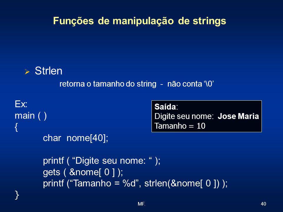 40MF. Funções de manipulação de strings Strlen retorna o tamanho do string - não conta \0 Ex: main ( ) { char nome[40]; printf ( Digite seu nome: ); g