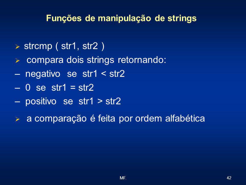 42MF. Funções de manipulação de strings strcmp ( str1, str2 ) compara dois strings retornando: – negativo se str1 < str2 – 0 se str1 = str2 – positivo