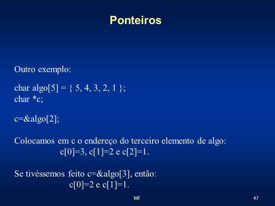 47MF. Ponteiros Outro exemplo: char algo[5] = { 5, 4, 3, 2, 1 }; char *c; c=&algo[2]; Colocamos em c o endereço do terceiro elemento de algo: c[0]=3,