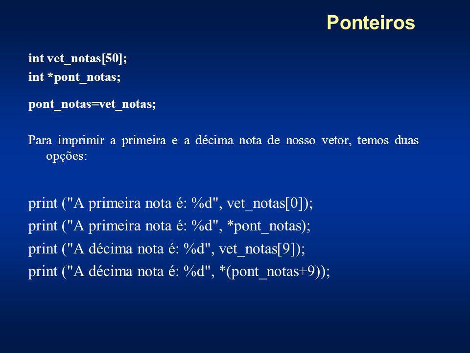 Ponteiros int vet_notas[50]; int *pont_notas; pont_notas=vet_notas; Para imprimir a primeira e a décima nota de nosso vetor, temos duas opções: print