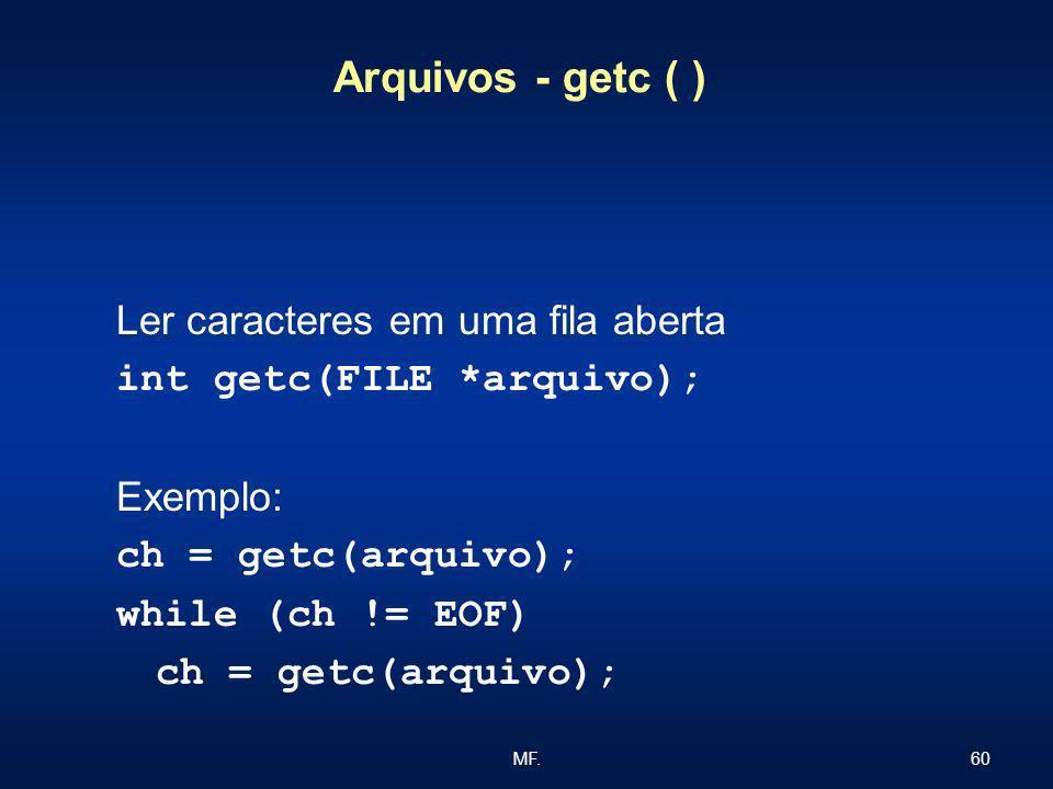 60MF. Arquivos - getc ( ) Ler caracteres em uma fila aberta int getc(FILE *arquivo); Exemplo: ch = getc(arquivo); while (ch != EOF) ch = getc(arquivo)