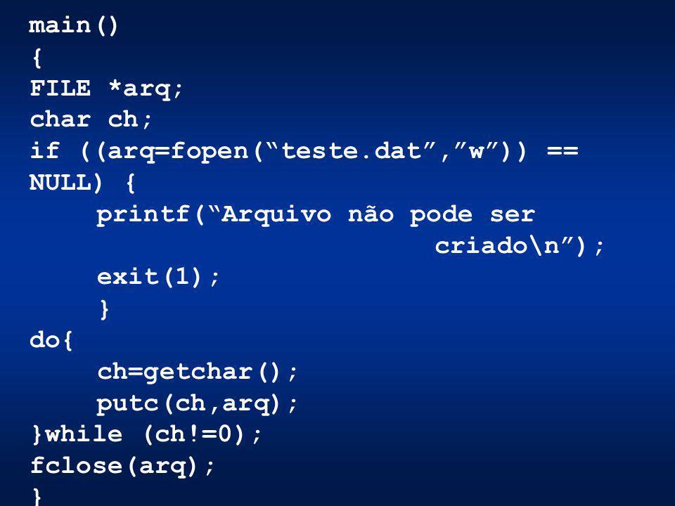 main() { FILE *arq; char ch; if ((arq=fopen(teste.dat,w)) == NULL) { printf(Arquivo não pode ser criado\n); exit(1); } do{ ch=getchar(); putc(ch,arq);