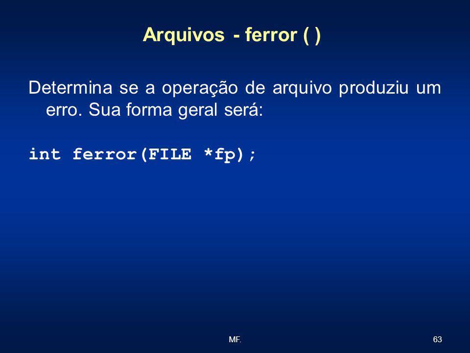 63MF. Arquivos - ferror ( ) Determina se a operação de arquivo produziu um erro. Sua forma geral será: int ferror(FILE *fp);