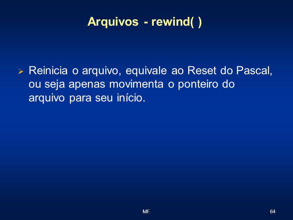 64MF. Arquivos - rewind( ) Reinicia o arquivo, equivale ao Reset do Pascal, ou seja apenas movimenta o ponteiro do arquivo para seu início.