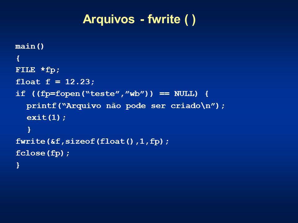 Arquivos - fwrite ( ) main() { FILE *fp; float f = 12.23; if ((fp=fopen(teste,wb)) == NULL) { printf(Arquivo não pode ser criado\n); exit(1); } fwrite