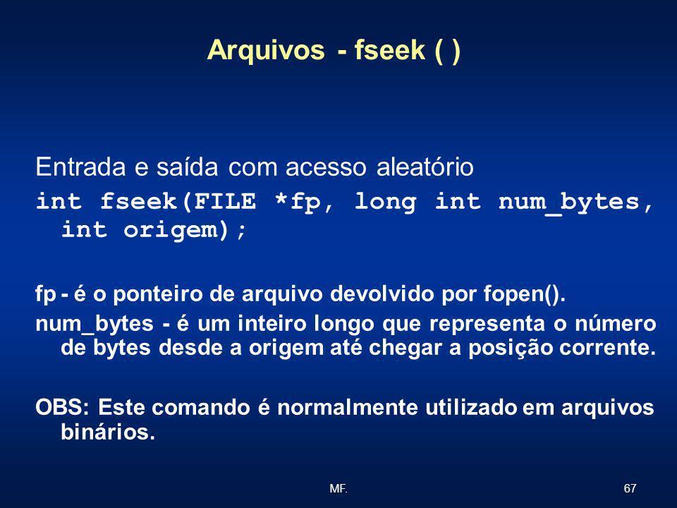 67MF. Arquivos - fseek ( ) Entrada e saída com acesso aleatório int fseek(FILE *fp, long int num_bytes, int origem); fp- é o ponteiro de arquivo devol