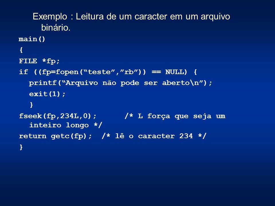 Exemplo : Leitura de um caracter em um arquivo binário. main() { FILE *fp; if ((fp=fopen(teste,rb)) == NULL) { printf(Arquivo não pode ser aberto\n);