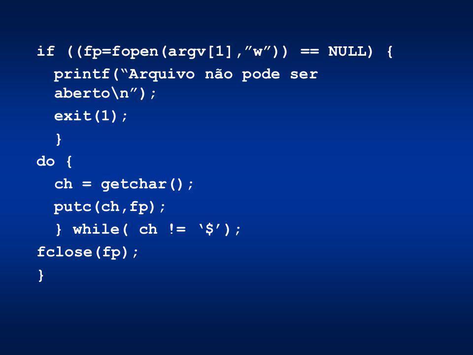 if ((fp=fopen(argv[1],w)) == NULL) { printf(Arquivo não pode ser aberto\n); exit(1); } do { ch = getchar(); putc(ch,fp); } while( ch != $); fclose(fp)