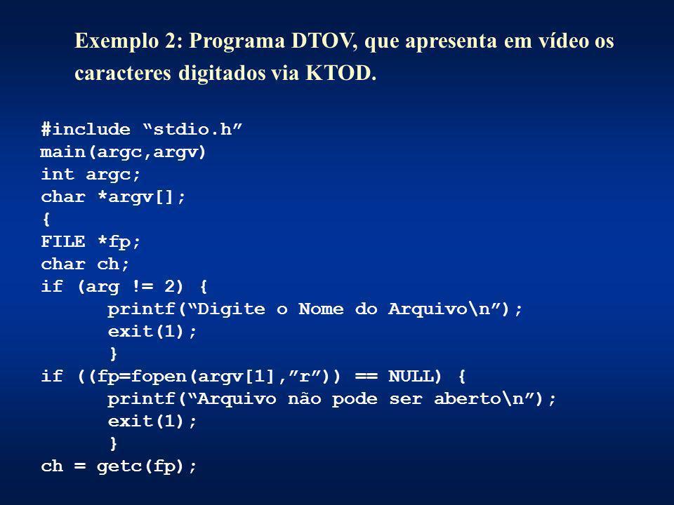 Exemplo 2: Programa DTOV, que apresenta em vídeo os caracteres digitados via KTOD. #include stdio.h main(argc,argv) int argc; char *argv[]; { FILE *fp