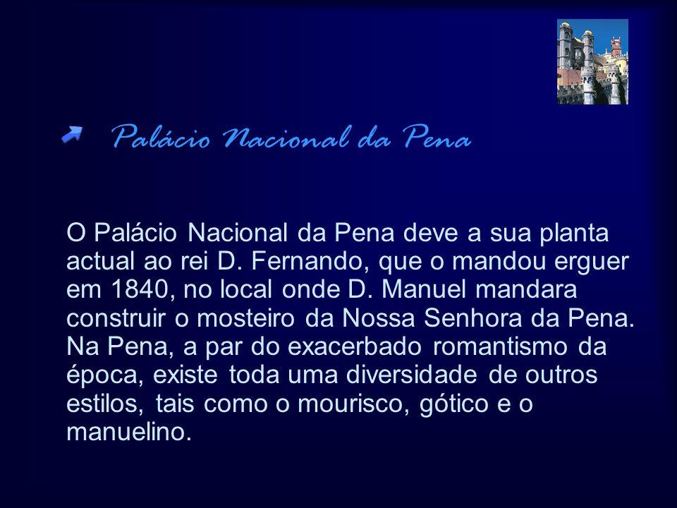 Palácio Nacional da Pena O Palácio Nacional da Pena deve a sua planta actual ao rei D. Fernando, que o mandou erguer em 1840, no local onde D. Manuel
