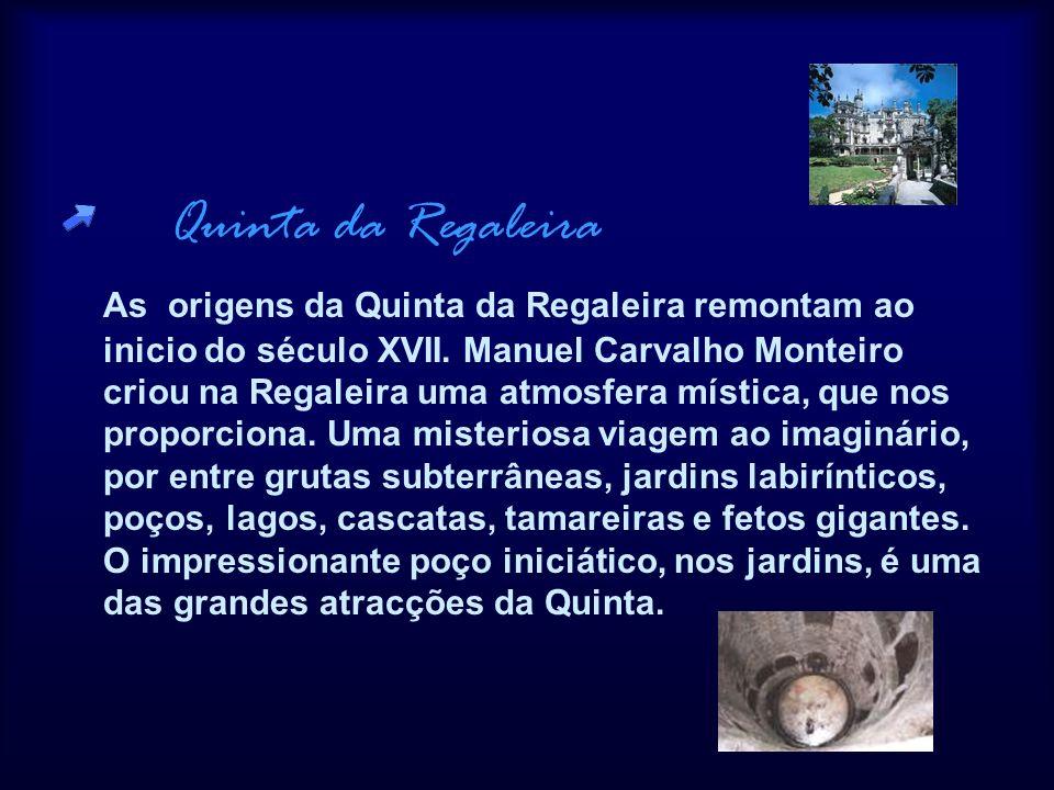 Quinta da Regaleira As origens da Quinta da Regaleira remontam ao inicio do século XVII. Manuel Carvalho Monteiro criou na Regaleira uma atmosfera mís