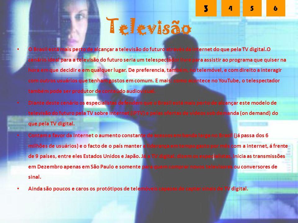 Televisão O Brasil está mais perto de alcançar a televisão do futuro através da internet do que pela TV digital.O cenário ideal para a televisão do futuro seria um telespectador livre para assistir ao programa que quiser na hora em que decidir e em qualquer lugar.