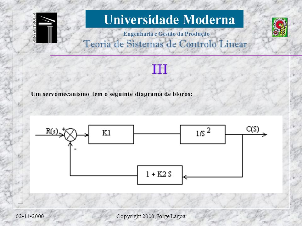 Engenharia e Gestão da Produção Teoria de Sistemas de Controlo Linear 02-11-2000Copyright 2000, Jorge Lagoa III Um servomecanismo tem o seguinte diagrama de blocos: