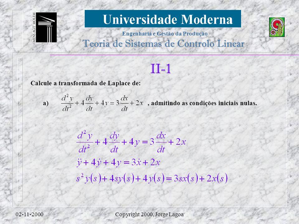 Engenharia e Gestão da Produção Teoria de Sistemas de Controlo Linear 02-11-2000Copyright 2000, Jorge Lagoa II-1 Calcule a transformada de Laplace de:, admitindo as condições iniciais nulas.a)