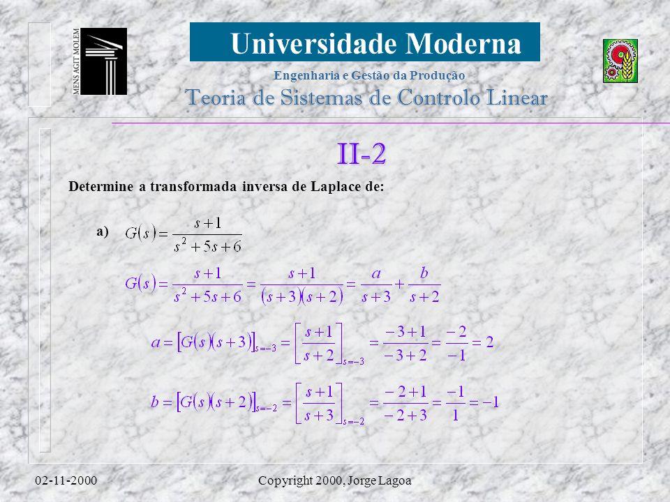 Engenharia e Gestão da Produção Teoria de Sistemas de Controlo Linear 02-11-2000Copyright 2000, Jorge Lagoa II-2 a) Determine a transformada inversa de Laplace de: