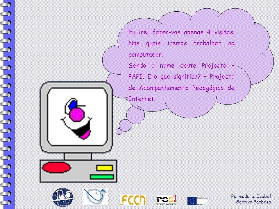 Formadora: Isabel Saraiva Barbosa Eu irei fazer-vos apenas 4 visitas. Nas quais iremos trabalhar no computador. Sendo o nome deste Projecto – PAPI. E