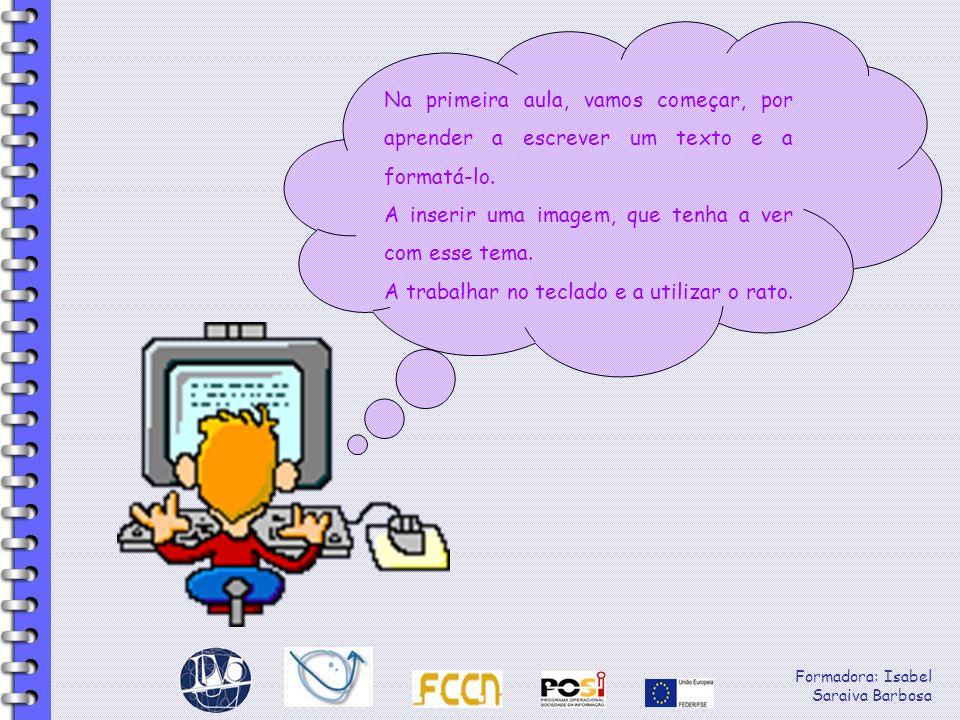 Formadora: Isabel Saraiva Barbosa Na primeira aula, vamos começar, por aprender a escrever um texto e a formatá-lo. A inserir uma imagem, que tenha a