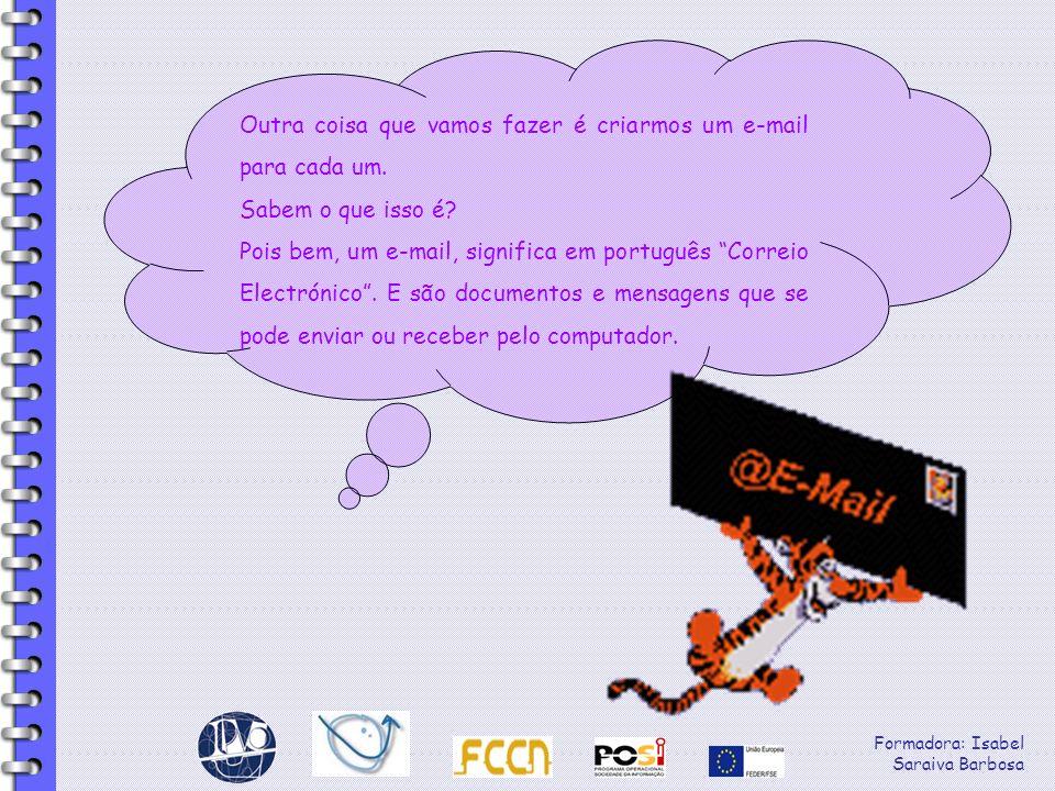 Formadora: Isabel Saraiva Barbosa Outra coisa que vamos fazer é criarmos um e-mail para cada um. Sabem o que isso é? Pois bem, um e-mail, significa em