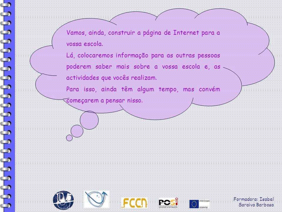 Formadora: Isabel Saraiva Barbosa Vamos, ainda, construir a página de Internet para a vossa escola. Lá, colocaremos informação para as outras pessoas
