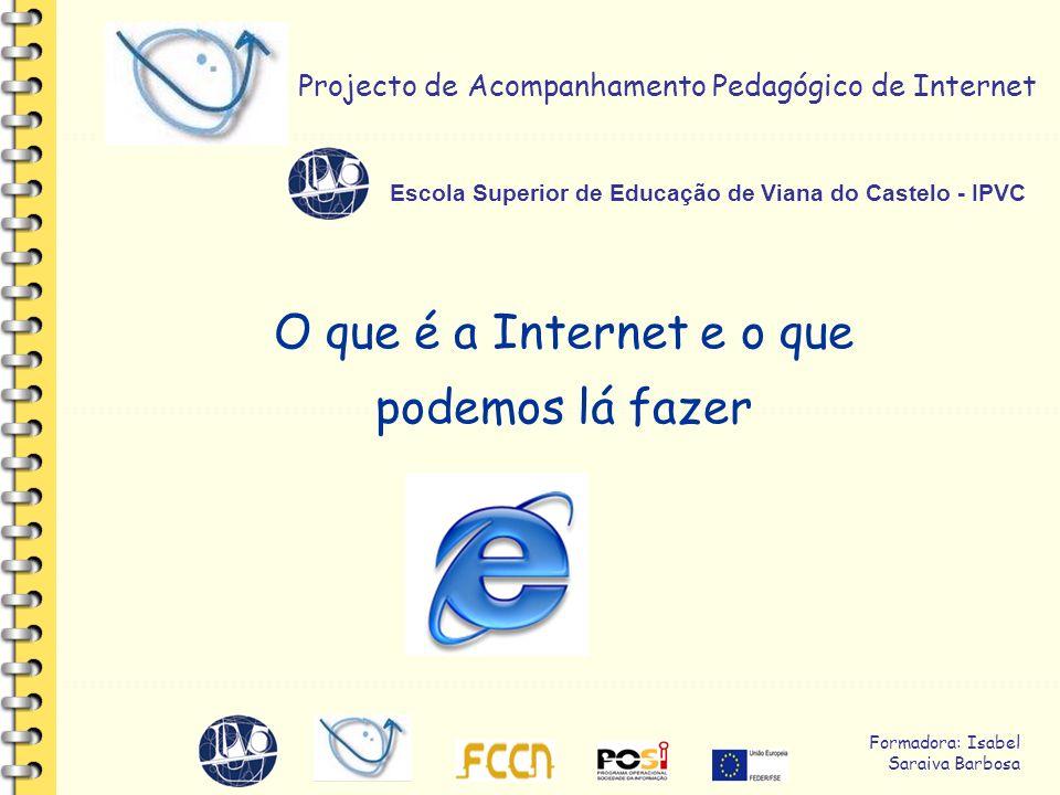 Formadora: Isabel Saraiva Barbosa Projecto de Acompanhamento Pedagógico de Internet Escola Superior de Educação de Viana do Castelo - IPVC O que é a Internet e o que podemos lá fazer