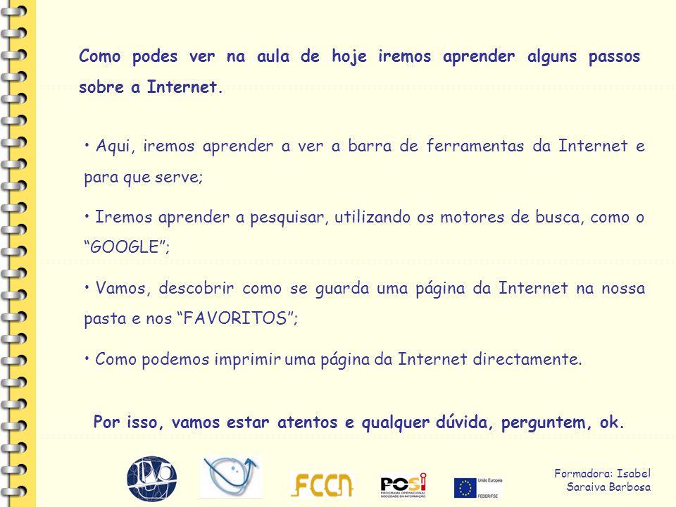 Formadora: Isabel Saraiva Barbosa Como podes ver na aula de hoje iremos aprender alguns passos sobre a Internet.