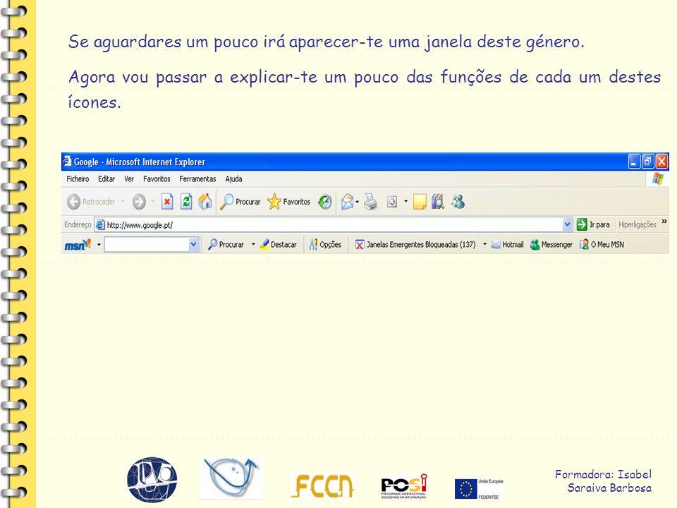 Formadora: Isabel Saraiva Barbosa Vou agora explicar-te, para que servem os ícones: - Retroceder – volta para a página anterior à que estamos a visualizar; - Avançar - vai para a página seguinte; - Parar – suspende o carregamento da página.