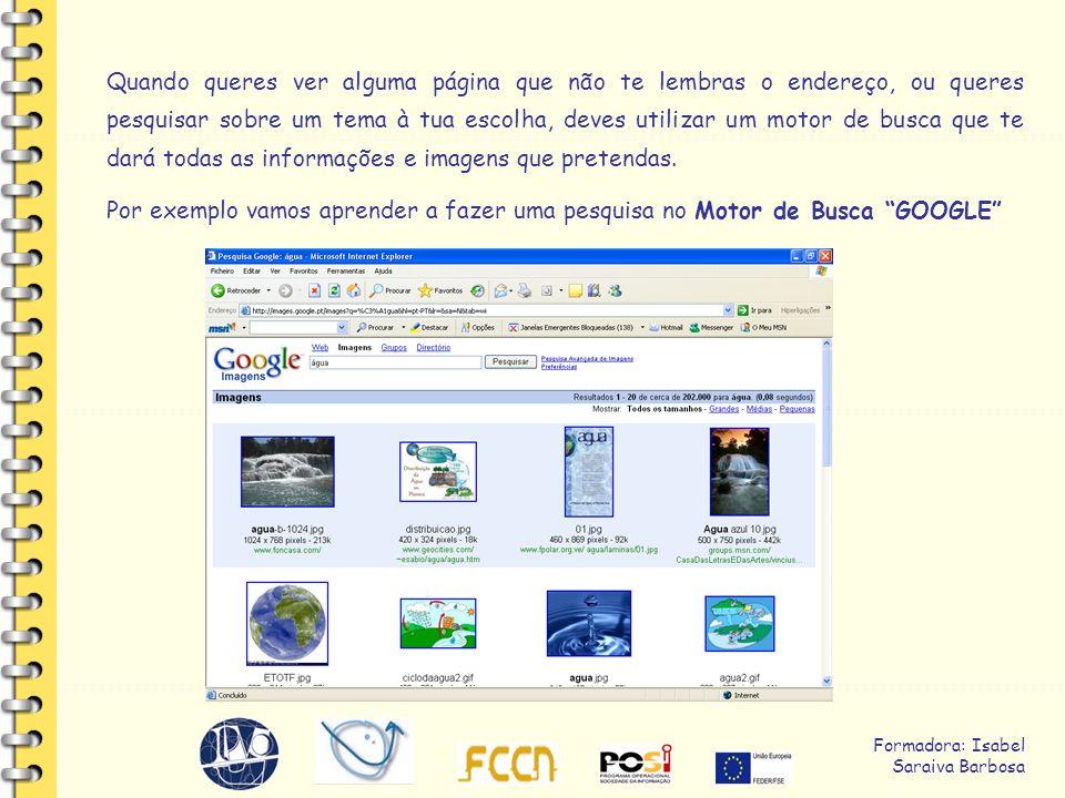 Formadora: Isabel Saraiva Barbosa Quando queres ver alguma página que não te lembras o endereço, ou queres pesquisar sobre um tema à tua escolha, deves utilizar um motor de busca que te dará todas as informações e imagens que pretendas.
