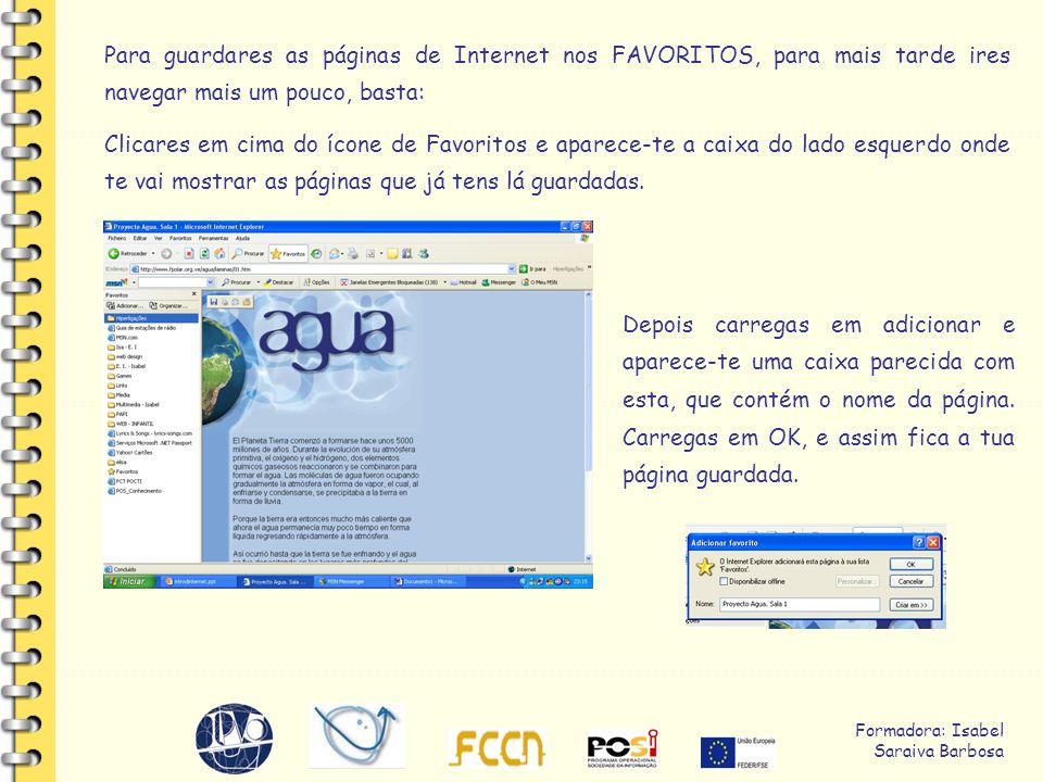 Formadora: Isabel Saraiva Barbosa Para guardares as páginas de Internet nos FAVORITOS, para mais tarde ires navegar mais um pouco, basta: Clicares em cima do ícone de Favoritos e aparece-te a caixa do lado esquerdo onde te vai mostrar as páginas que já tens lá guardadas.