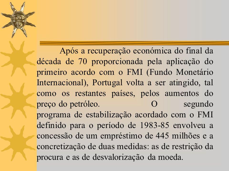 Após a recuperação económica do final da década de 70 proporcionada pela aplicação do primeiro acordo com o FMI (Fundo Monetário Internacional), Portugal volta a ser atingido, tal como os restantes países, pelos aumentos do preço do petróleo.O segundo programa de estabilização acordado com o FMI definido para o período de 1983-85 envolveu a concessão de um empréstimo de 445 milhões e a concretização de duas medidas: as de restrição da procura e as de desvalorização da moeda.