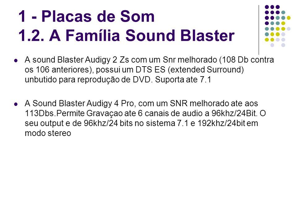 1 - Placas de Som 1.2. A Família Sound Blaster A sound Blaster Audigy 2 Zs com um Snr melhorado (108 Db contra os 106 anteriores), possui um DTS ES (e