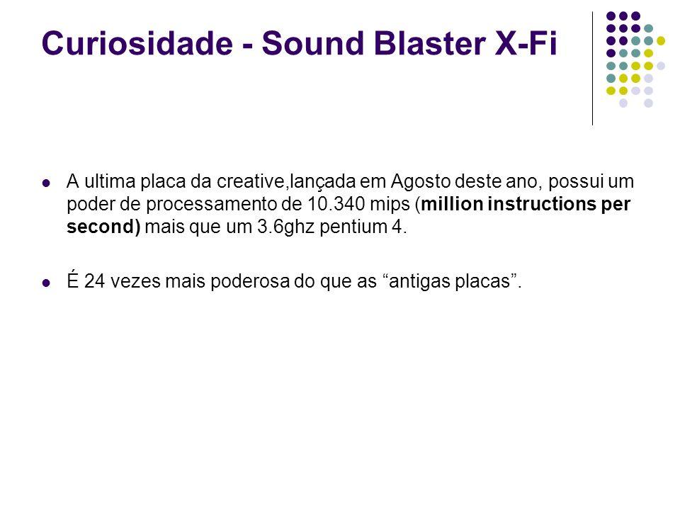 Curiosidade - Sound Blaster X-Fi A ultima placa da creative,lançada em Agosto deste ano, possui um poder de processamento de 10.340 mips (million inst