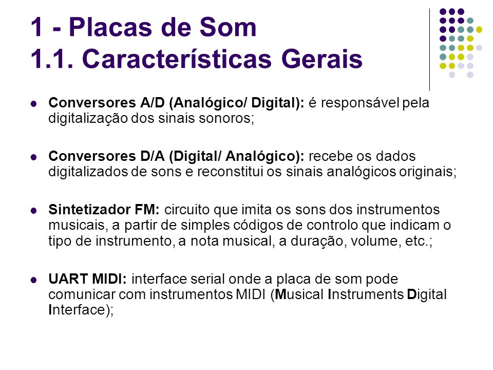 1 - Placas de Som 1.1. Características Gerais Conversores A/D (Analógico/ Digital): é responsável pela digitalização dos sinais sonoros; Conversores D