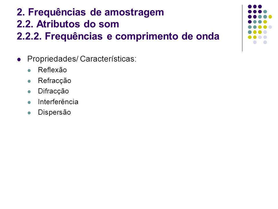 2. Frequências de amostragem 2.2. Atributos do som 2.2.2. Frequências e comprimento de onda Propriedades/ Características: Reflexão Refracção Difracçã