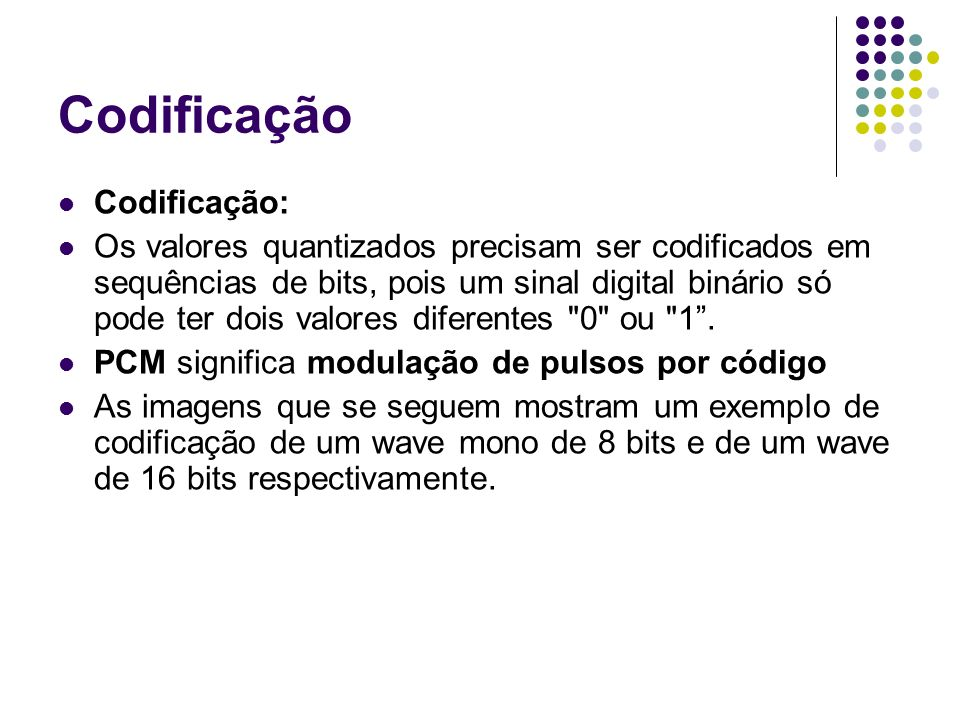 Codificação Codificação: Os valores quantizados precisam ser codificados em sequências de bits, pois um sinal digital binário só pode ter dois valores